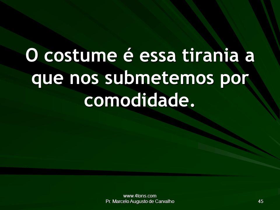 www.4tons.com Pr. Marcelo Augusto de Carvalho 45 O costume é essa tirania a que nos submetemos por comodidade.