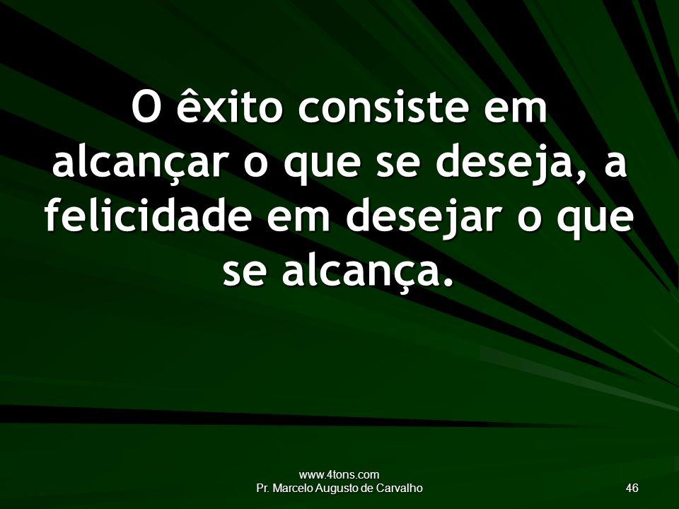 www.4tons.com Pr. Marcelo Augusto de Carvalho 46 O êxito consiste em alcançar o que se deseja, a felicidade em desejar o que se alcança.