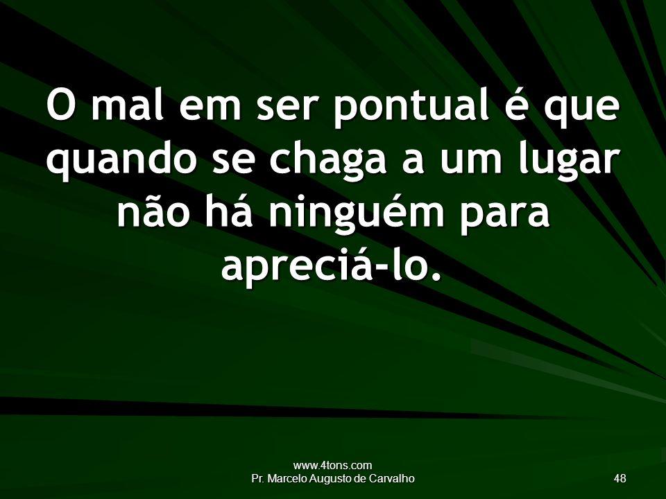 www.4tons.com Pr. Marcelo Augusto de Carvalho 48 O mal em ser pontual é que quando se chaga a um lugar não há ninguém para apreciá-lo.