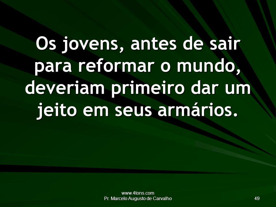www.4tons.com Pr. Marcelo Augusto de Carvalho 49 Os jovens, antes de sair para reformar o mundo, deveriam primeiro dar um jeito em seus armários.