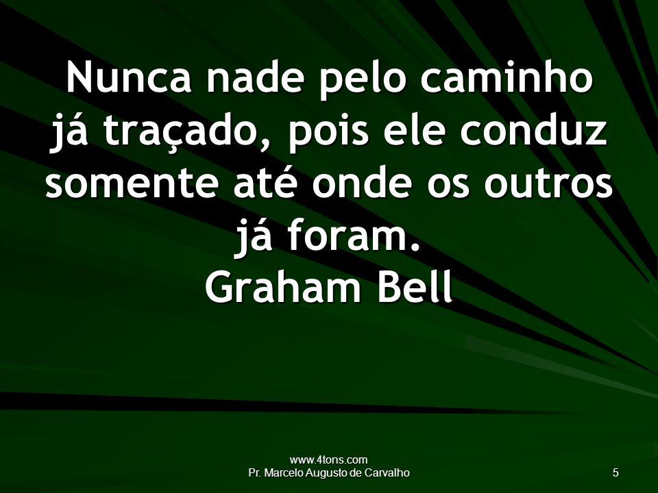 www.4tons.com Pr. Marcelo Augusto de Carvalho 5 Nunca nade pelo caminho já traçado, pois ele conduz somente até onde os outros já foram. Graham Bell