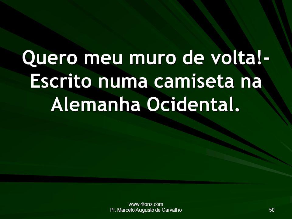 www.4tons.com Pr. Marcelo Augusto de Carvalho 50 Quero meu muro de volta!- Escrito numa camiseta na Alemanha Ocidental.