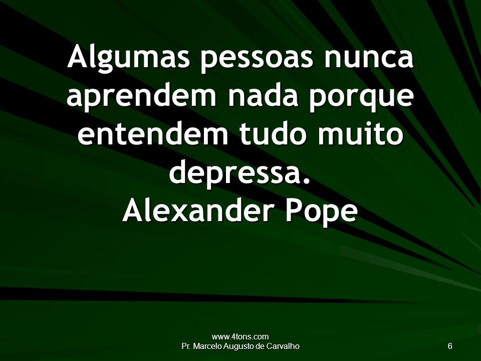 www.4tons.com Pr. Marcelo Augusto de Carvalho 6 Algumas pessoas nunca aprendem nada porque entendem tudo muito depressa. Alexander Pope