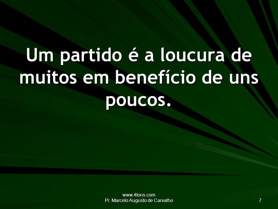 www.4tons.com Pr. Marcelo Augusto de Carvalho 7 Um partido é a loucura de muitos em benefício de uns poucos.