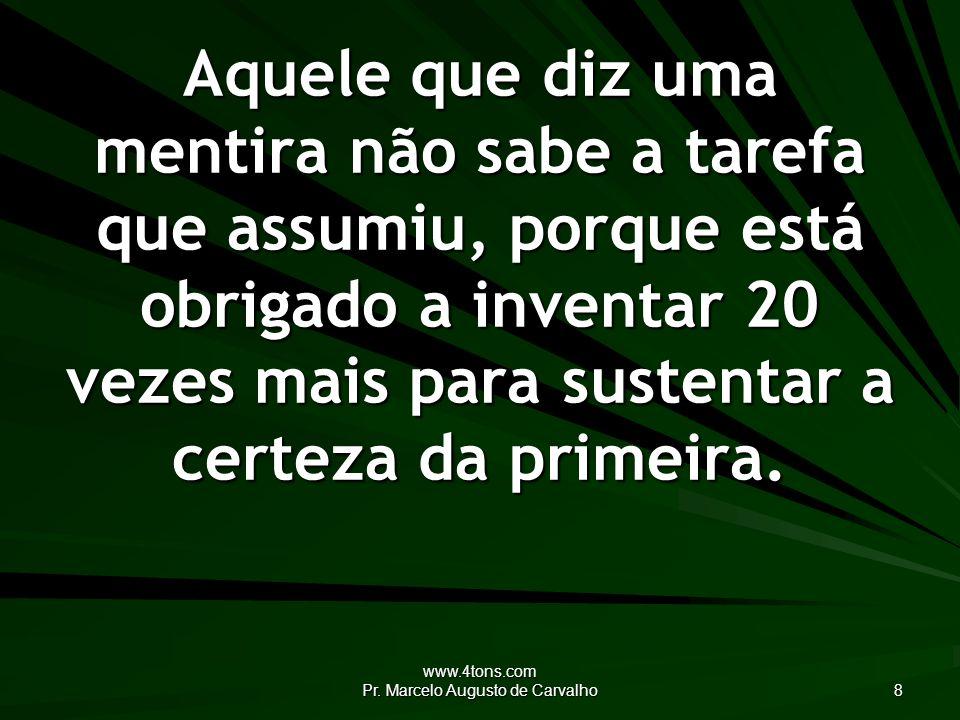 www.4tons.com Pr. Marcelo Augusto de Carvalho 8 Aquele que diz uma mentira não sabe a tarefa que assumiu, porque está obrigado a inventar 20 vezes mai