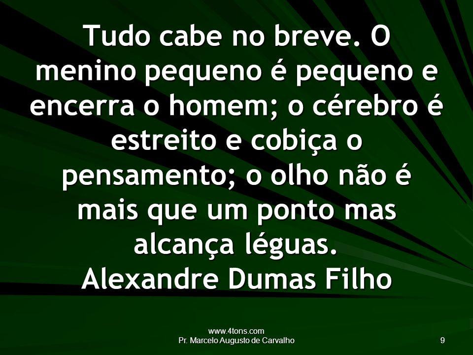 www.4tons.com Pr. Marcelo Augusto de Carvalho 9 Tudo cabe no breve. O menino pequeno é pequeno e encerra o homem; o cérebro é estreito e cobiça o pens