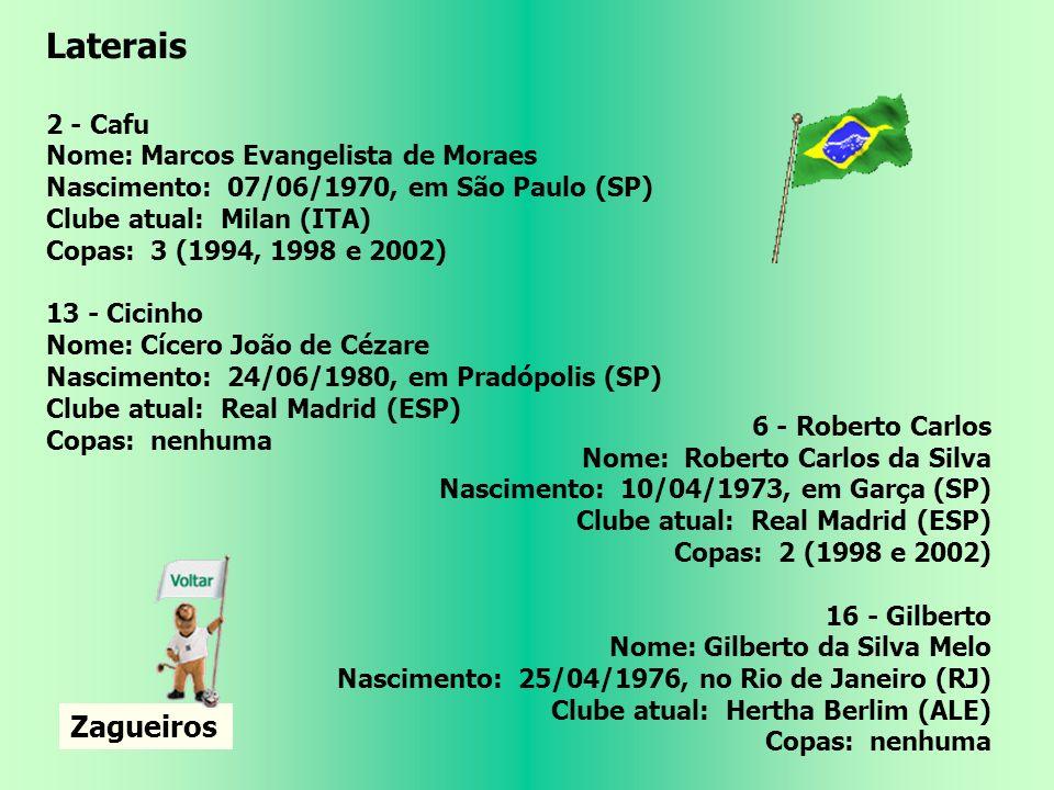 Goleiros 1 - Dida Nome: Nelson de Jesus Silva Nascimento: 07/10/1973, em Irará (BA) Clube atual: Milan (ITA) Copas: 2 (1998 e 2002) 12 - Rogério Ceni Nome: Rogério Ceni Nascimento: 22/01/1973, em Pato Branco (PR) Clube atual: São Paulo Copas: 1 (2002) 22 - Júlio César Nome: Júlio César Soares de Espíndola Nascimento: 03/09/1979, em Caxias (RJ) Clube atual: Inter de Milão (ITA) Copas: nenhuma Laterais