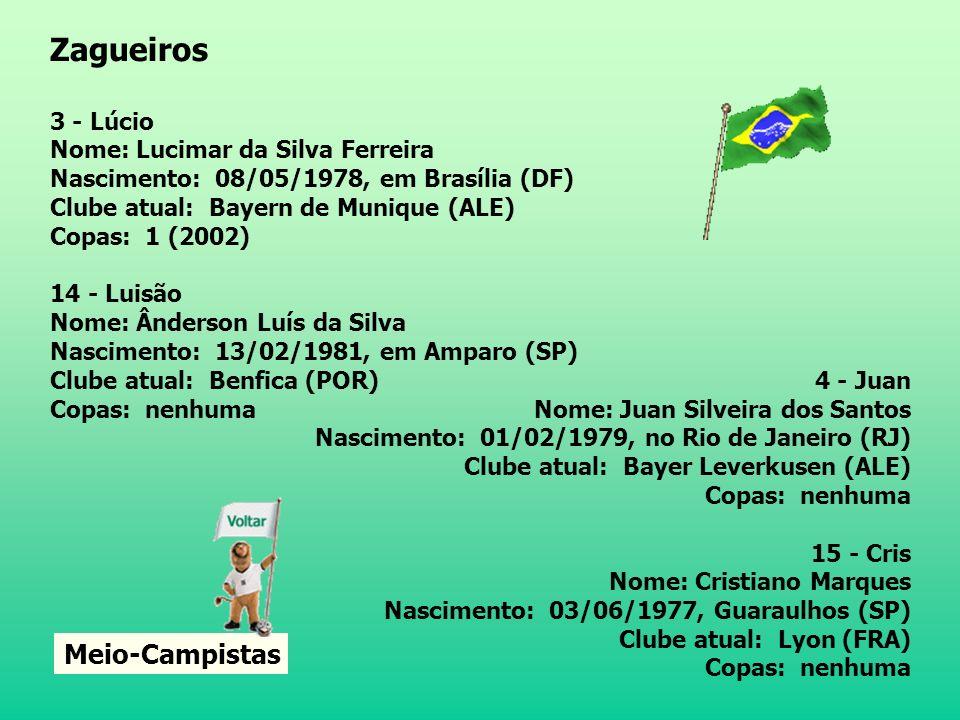 2 - Cafu Nome: Marcos Evangelista de Moraes Nascimento: 07/06/1970, em São Paulo (SP) Clube atual: Milan (ITA) Copas: 3 (1994, 1998 e 2002) 13 - Cicinho Nome: Cícero João de Cézare Nascimento: 24/06/1980, em Pradópolis (SP) Clube atual: Real Madrid (ESP) Copas: nenhuma 6 - Roberto Carlos Nome: Roberto Carlos da Silva Nascimento: 10/04/1973, em Garça (SP) Clube atual: Real Madrid (ESP) Copas: 2 (1998 e 2002) 16 - Gilberto Nome: Gilberto da Silva Melo Nascimento: 25/04/1976, no Rio de Janeiro (RJ) Clube atual: Hertha Berlim (ALE) Copas: nenhuma Zagueiros