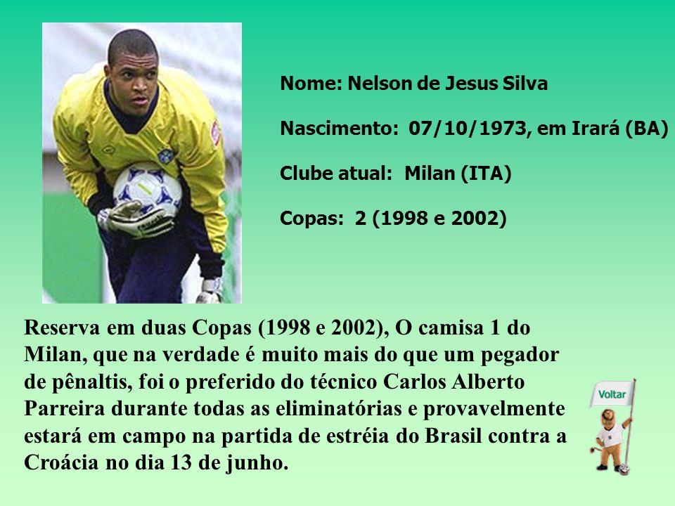 Nome: Nelson de Jesus Silva Nascimento: 07/10/1973, em Irará (BA) Clube atual: Milan (ITA) Copas: 2 (1998 e 2002) Reserva em duas Copas (1998 e 2002), O camisa 1 do Milan, que na verdade é muito mais do que um pegador de pênaltis, foi o preferido do técnico Carlos Alberto Parreira durante todas as eliminatórias e provavelmente estará em campo na partida de estréia do Brasil contra a Croácia no dia 13 de junho.