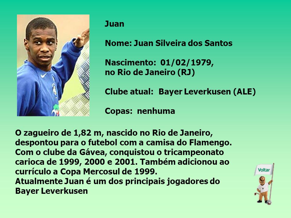 Juan Nome: Juan Silveira dos Santos Nascimento: 01/02/1979, no Rio de Janeiro (RJ) Clube atual: Bayer Leverkusen (ALE) Copas: nenhuma O zagueiro de 1,82 m, nascido no Rio de Janeiro, despontou para o futebol com a camisa do Flamengo.