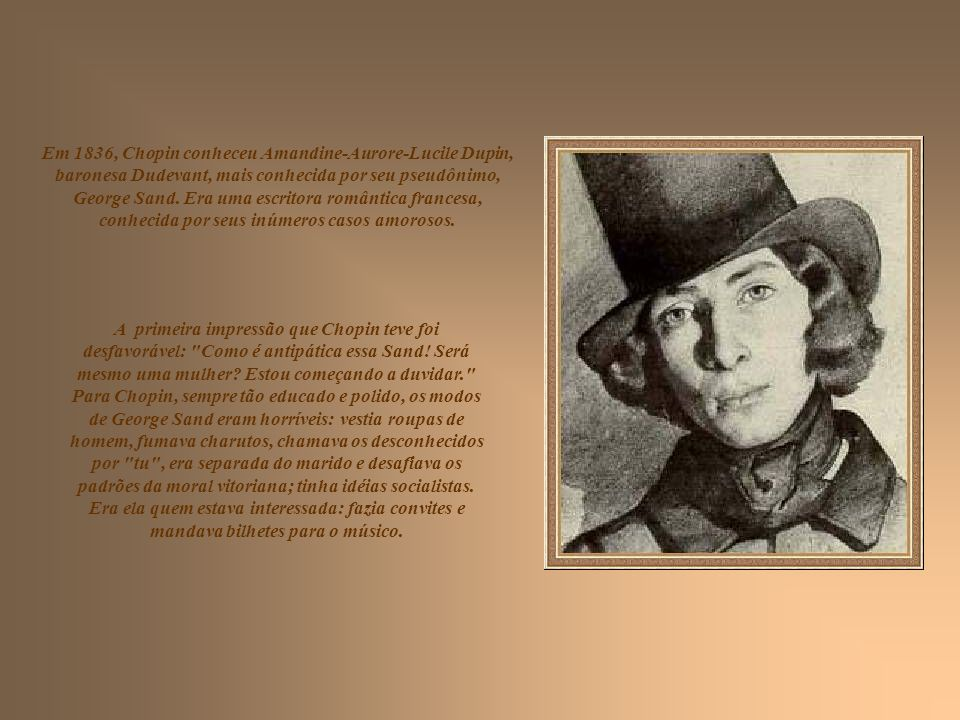 Em 1836, Chopin conheceu Amandine-Aurore-Lucile Dupin, baronesa Dudevant, mais conhecida por seu pseudônimo, George Sand.