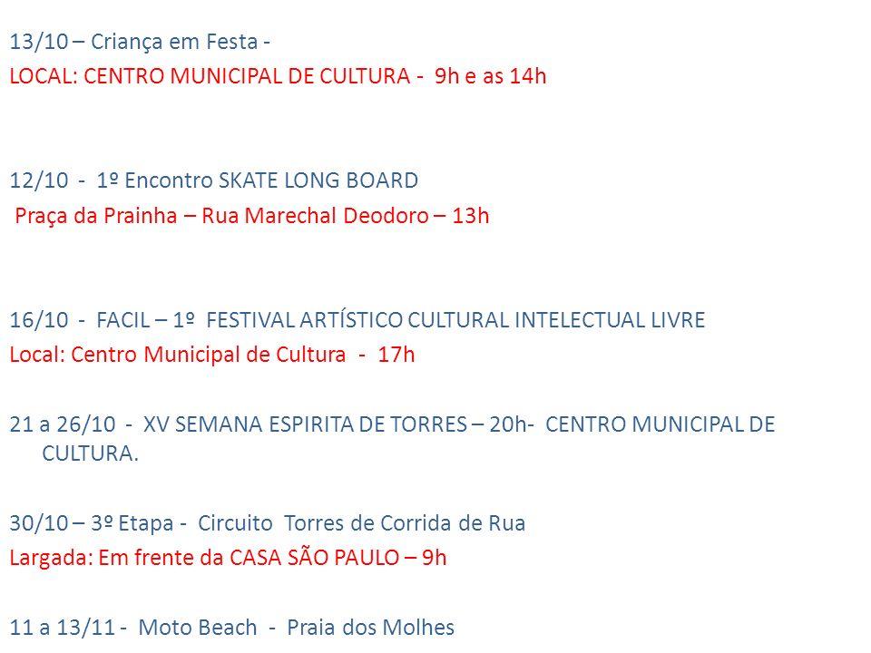 13/10 – Criança em Festa - LOCAL: CENTRO MUNICIPAL DE CULTURA - 9h e as 14h 12/10 - 1º Encontro SKATE LONG BOARD Praça da Prainha – Rua Marechal Deodoro – 13h 16/10 - FACIL – 1º FESTIVAL ARTÍSTICO CULTURAL INTELECTUAL LIVRE Local: Centro Municipal de Cultura - 17h 21 a 26/10 - XV SEMANA ESPIRITA DE TORRES – 20h- CENTRO MUNICIPAL DE CULTURA.