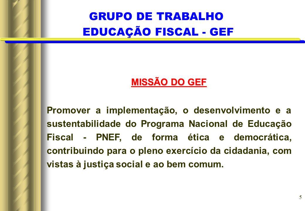 5 MISSÃO DO GEF Promover a implementação, o desenvolvimento e a sustentabilidade do Programa Nacional de Educação Fiscal - PNEF, de forma ética e demo