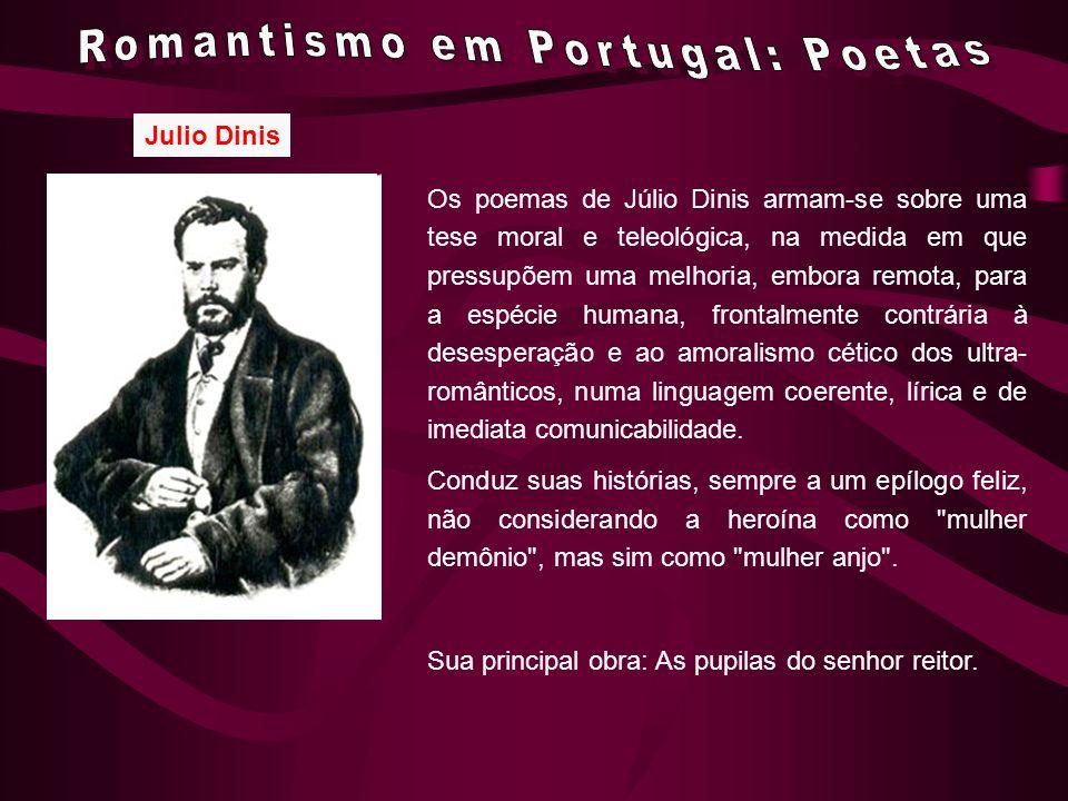 Julio Dinis Os poemas de Júlio Dinis armam-se sobre uma tese moral e teleológica, na medida em que pressupõem uma melhoria, embora remota, para a espé