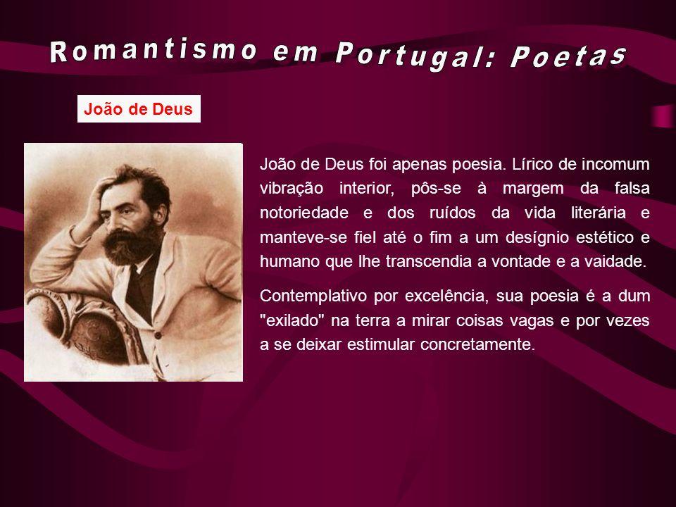 João de Deus João de Deus foi apenas poesia. Lírico de incomum vibração interior, pôs-se à margem da falsa notoriedade e dos ruídos da vida literária