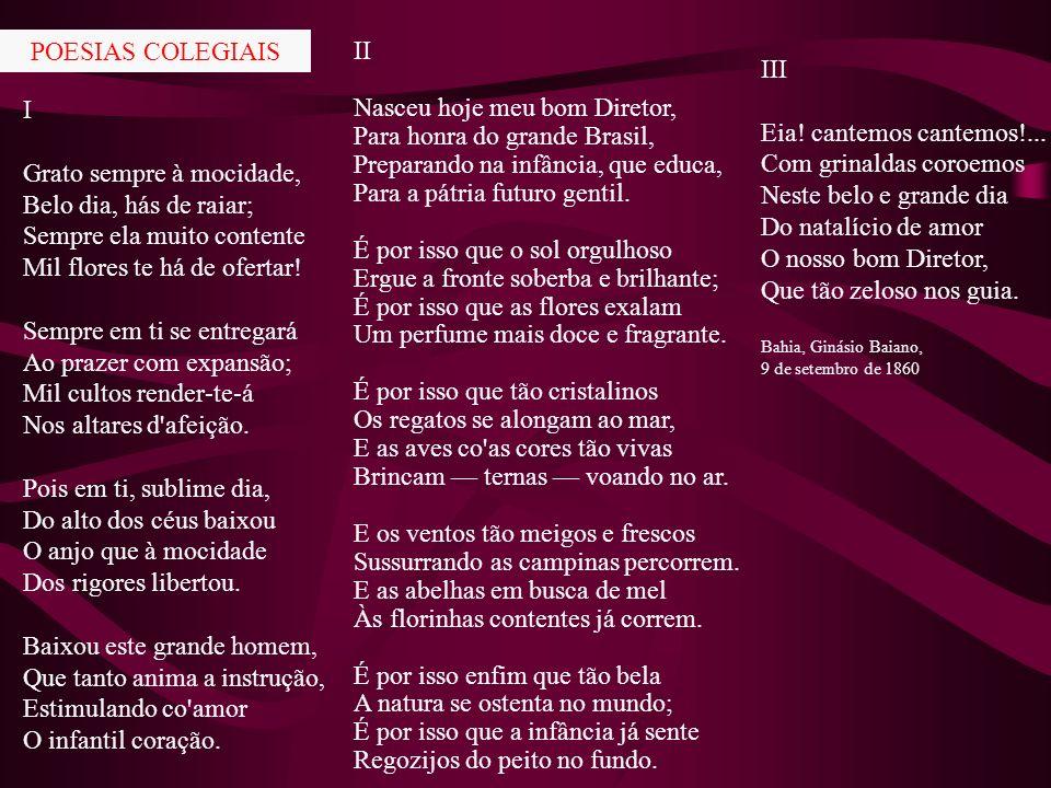 Poesias colegiais Ao Natalício do meu Diretor, o Ilmo. Sr. Dr. Abílio César Borges III Eia! cantemos cantemos!... Com grinaldas coroemos Neste belo e