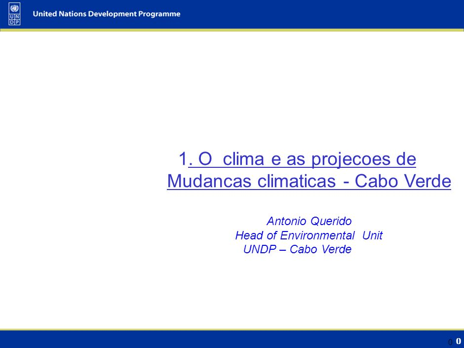 0 0 1. O clima e as projecoes de Mudancas climaticas - Cabo Verde Antonio Querido Head of Environmental Unit UNDP – Cabo Verde
