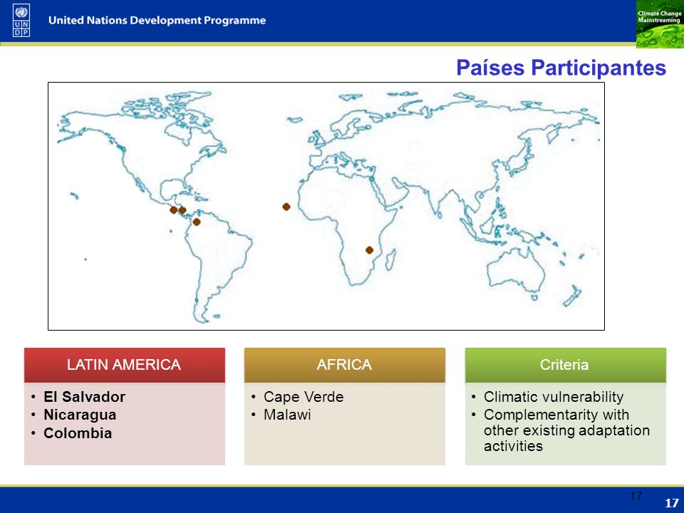 17 Países Participantes LATIN AMERICA El Salvador Nicaragua Colombia AFRICA Cape Verde Malawi Criteria Climatic vulnerability Complementarity with other existing adaptation activities 17