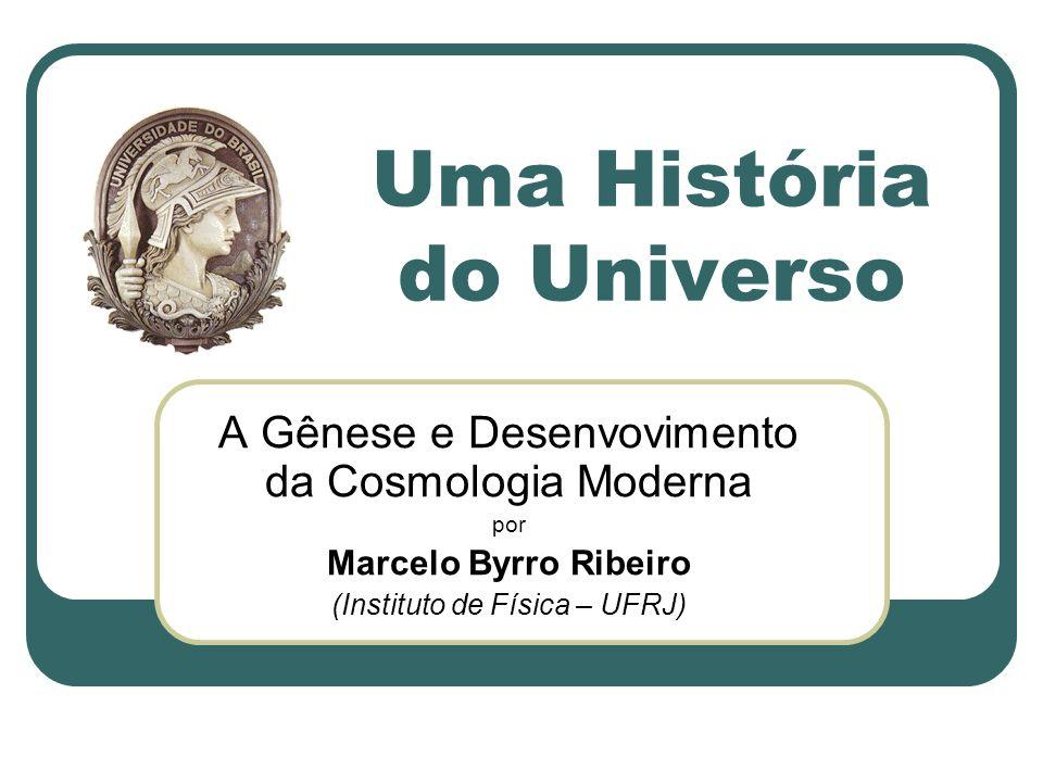 Uma História do Universo A Gênese e Desenvovimento da Cosmologia Moderna por Marcelo Byrro Ribeiro (Instituto de Física – UFRJ)