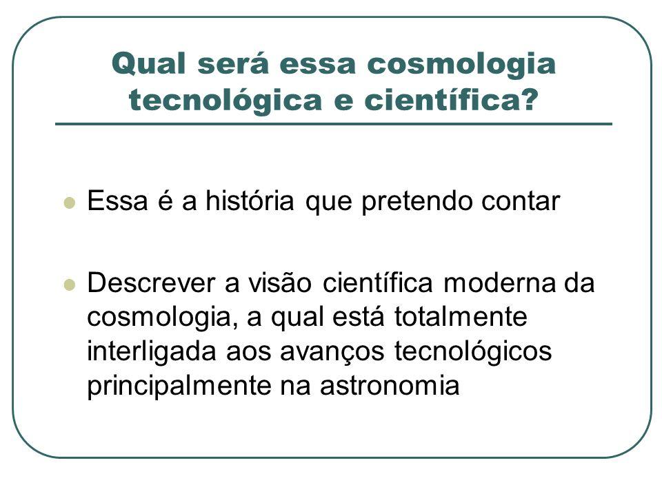 Qual será essa cosmologia tecnológica e científica? Essa é a história que pretendo contar Descrever a visão científica moderna da cosmologia, a qual e
