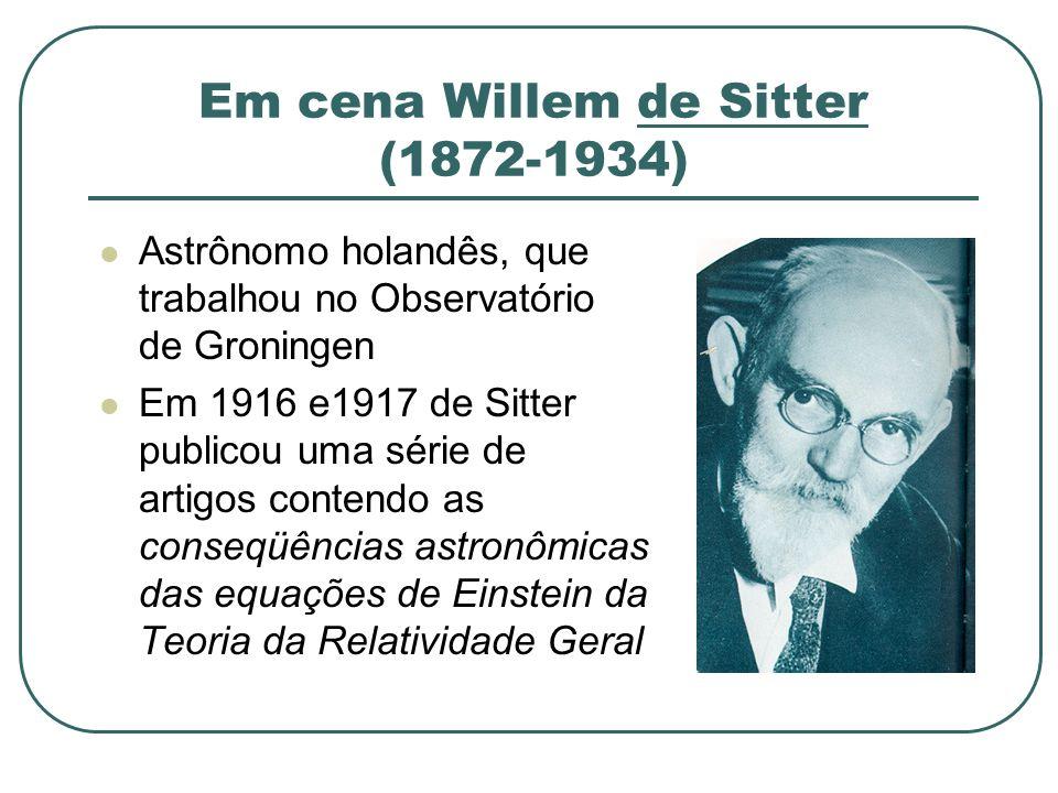 Em cena Willem de Sitter (1872-1934) Astrônomo holandês, que trabalhou no Observatório de Groningen Em 1916 e1917 de Sitter publicou uma série de arti