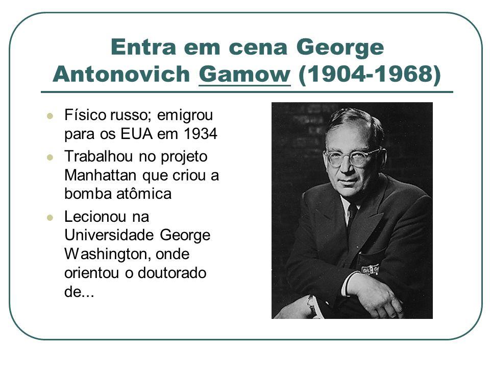 Entra em cena George Antonovich Gamow (1904-1968) Físico russo; emigrou para os EUA em 1934 Trabalhou no projeto Manhattan que criou a bomba atômica L