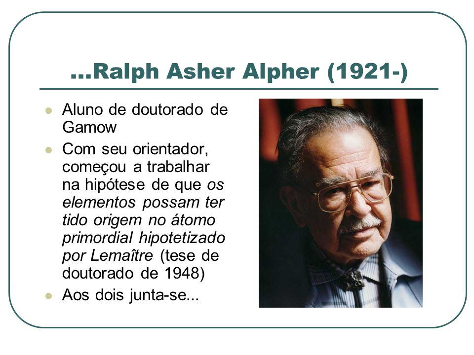 ...Ralph Asher Alpher (1921-) Aluno de doutorado de Gamow Com seu orientador, começou a trabalhar na hipótese de que os elementos possam ter tido orig