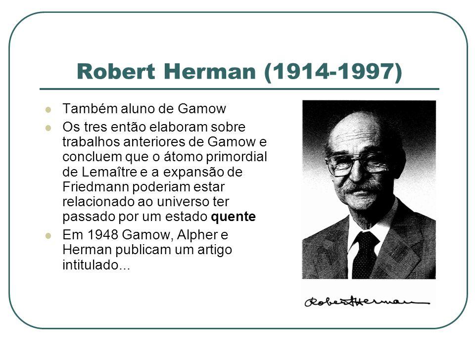 Robert Herman (1914-1997) Também aluno de Gamow Os tres então elaboram sobre trabalhos anteriores de Gamow e concluem que o átomo primordial de Lemaît