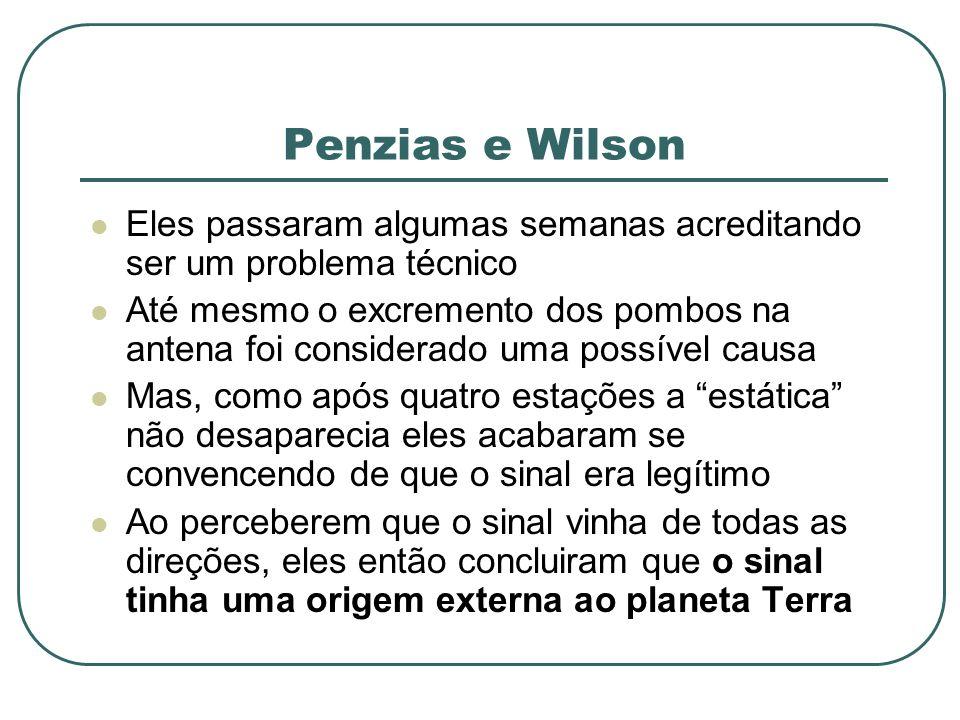 Penzias e Wilson Eles passaram algumas semanas acreditando ser um problema técnico Até mesmo o excremento dos pombos na antena foi considerado uma pos