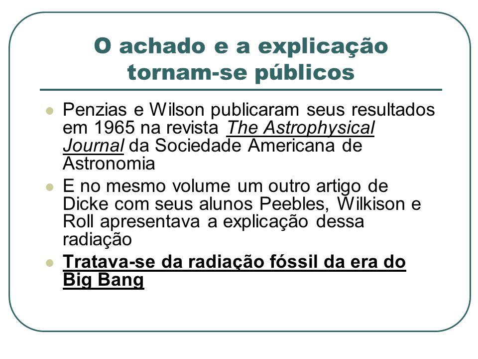 O achado e a explicação tornam-se públicos Penzias e Wilson publicaram seus resultados em 1965 na revista The Astrophysical Journal da Sociedade Ameri