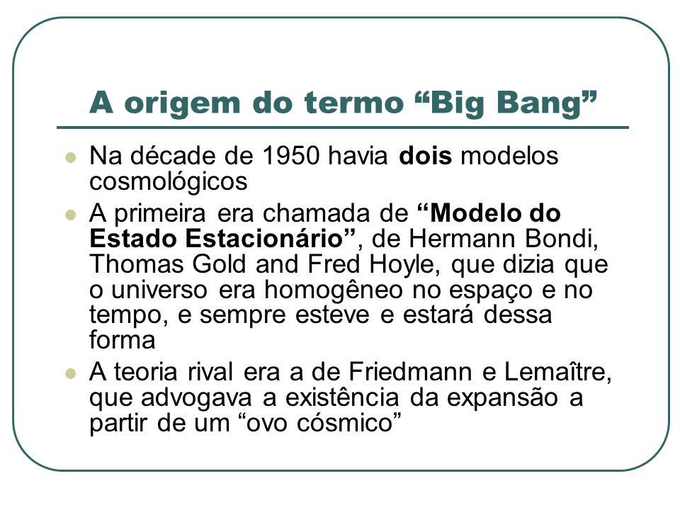 A origem do termo Big Bang Na décade de 1950 havia dois modelos cosmológicos A primeira era chamada de Modelo do Estado Estacionário, de Hermann Bondi