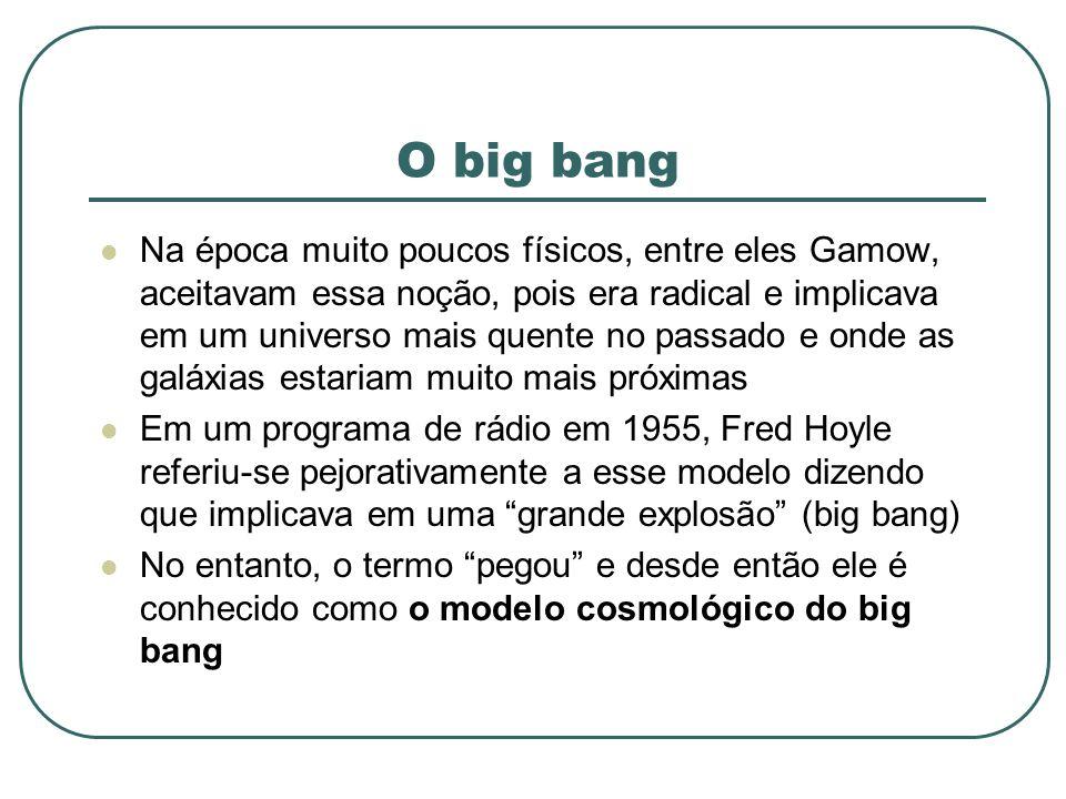 O big bang Na época muito poucos físicos, entre eles Gamow, aceitavam essa noção, pois era radical e implicava em um universo mais quente no passado e