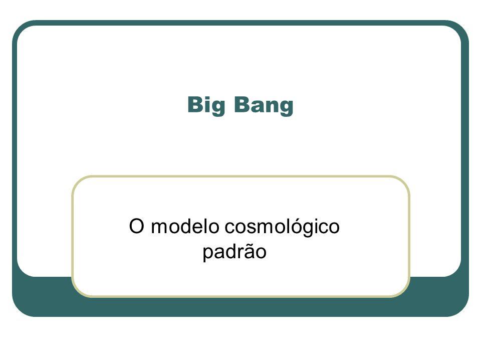 Big Bang O modelo cosmológico padrão