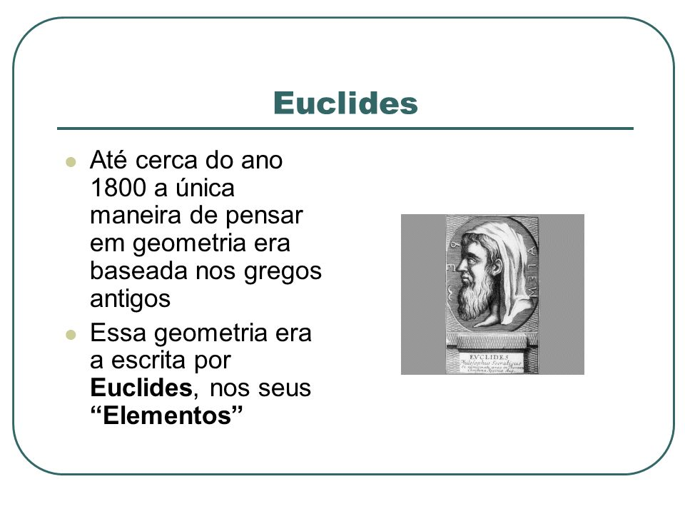 Euclides Até cerca do ano 1800 a única maneira de pensar em geometria era baseada nos gregos antigos Essa geometria era a escrita por Euclides, nos se