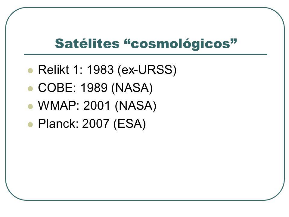 Satélites cosmológicos Relikt 1: 1983 (ex-URSS) COBE: 1989 (NASA) WMAP: 2001 (NASA) Planck: 2007 (ESA)