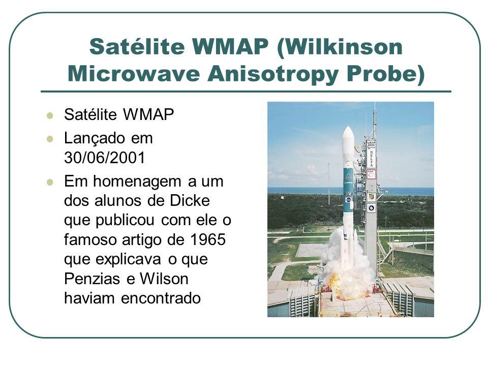 Satélite WMAP (Wilkinson Microwave Anisotropy Probe) Satélite WMAP Lançado em 30/06/2001 Em homenagem a um dos alunos de Dicke que publicou com ele o