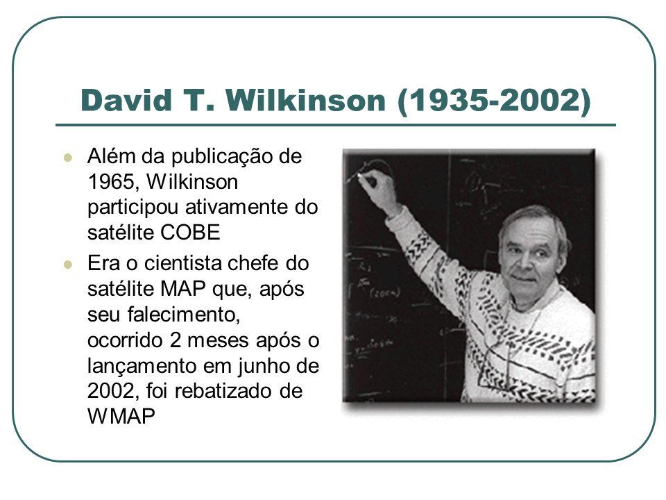 David T. Wilkinson (1935-2002) Além da publicação de 1965, Wilkinson participou ativamente do satélite COBE Era o cientista chefe do satélite MAP que,