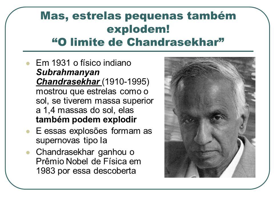 Mas, estrelas pequenas também explodem! O limite de Chandrasekhar Em 1931 o físico indiano Subrahmanyan Chandrasekhar (1910-1995) mostrou que estrelas