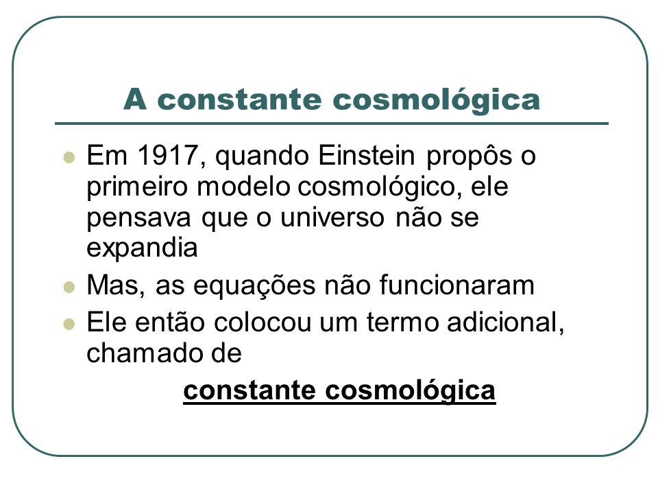 A constante cosmológica Em 1917, quando Einstein propôs o primeiro modelo cosmológico, ele pensava que o universo não se expandia Mas, as equações não