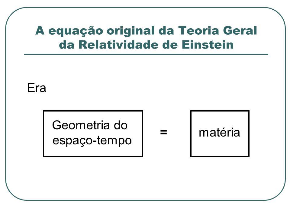 A equação original da Teoria Geral da Relatividade de Einstein Era Geometria do espaço-tempo =matéria