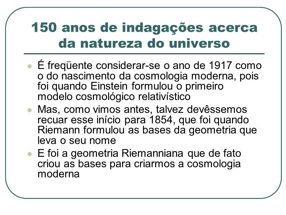 150 anos de indagações acerca da natureza do universo É freqüente considerar-se o ano de 1917 como o do nascimento da cosmologia moderna, pois foi qua