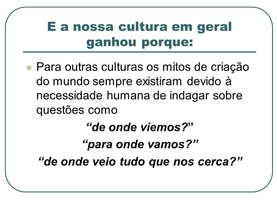 E a nossa cultura em geral ganhou porque: Para outras culturas os mitos de criação do mundo sempre existiram devido à necessidade humana de indagar so