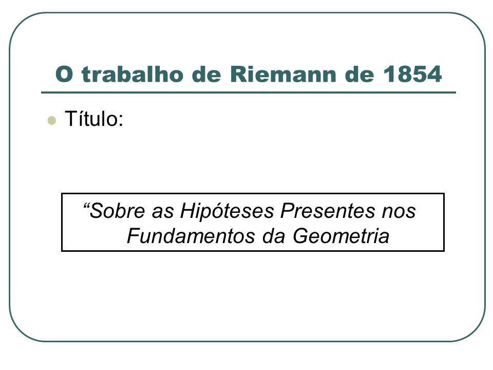 O trabalho de Riemann de 1854 Título: Sobre as Hipóteses Presentes nos Fundamentos da Geometria