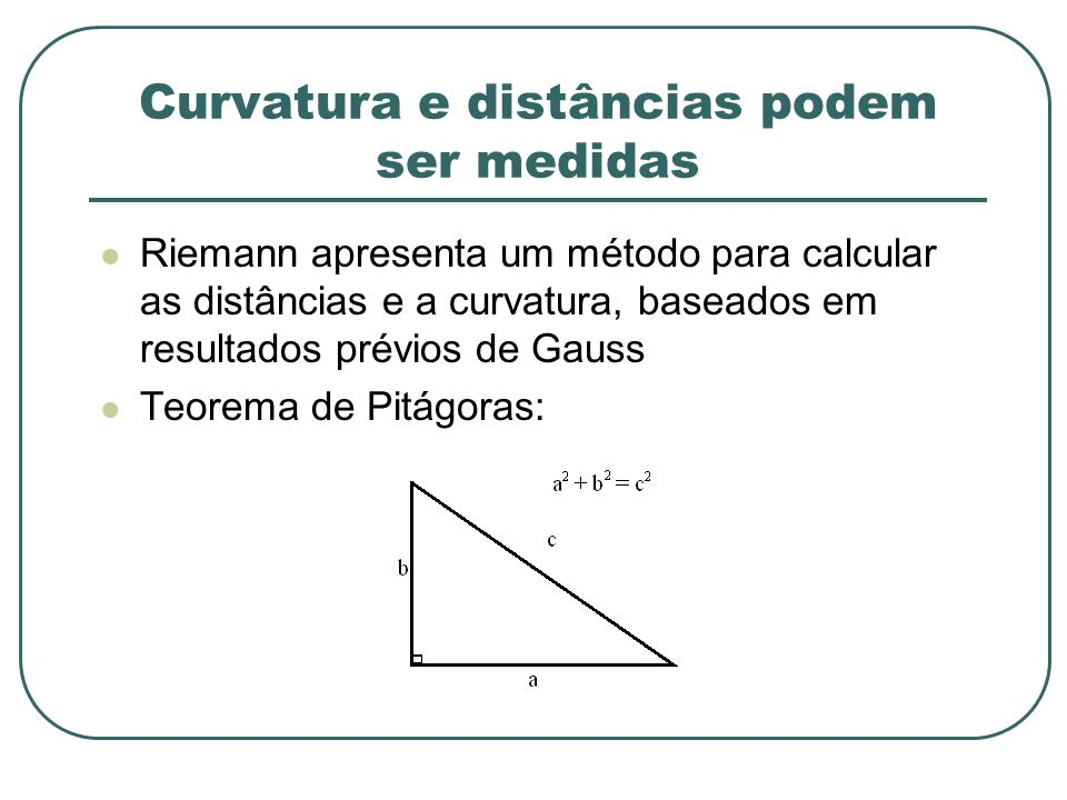 Curvatura e distâncias podem ser medidas Riemann apresenta um método para calcular as distâncias e a curvatura, baseados em resultados prévios de Gaus