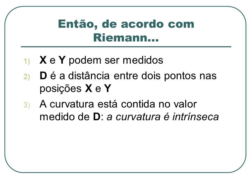 Então, de acordo com Riemann... 1) X e Y podem ser medidos 2) D é a distância entre dois pontos nas posições X e Y 3) A curvatura está contida no valo