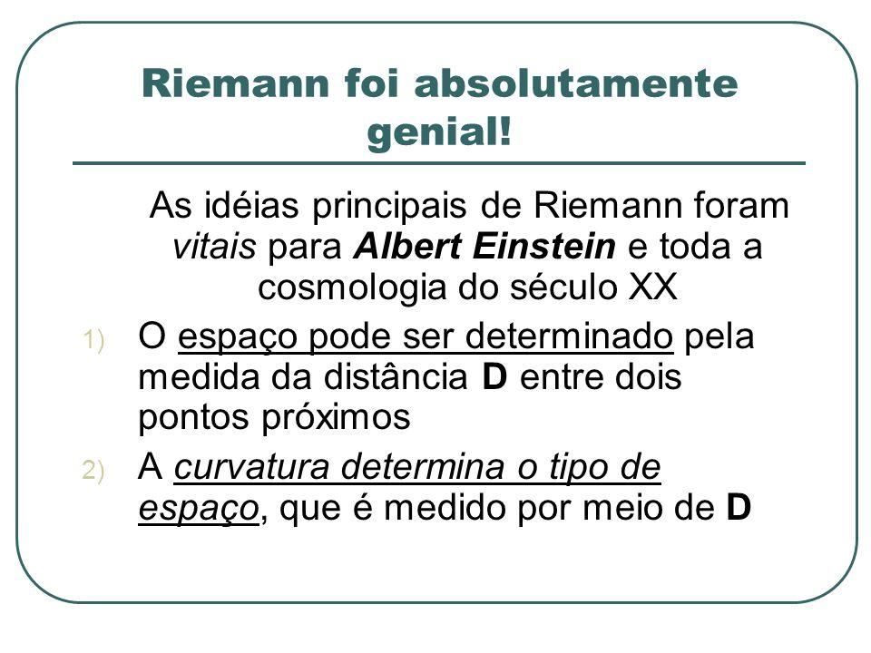 Riemann foi absolutamente genial! As idéias principais de Riemann foram vitais para Albert Einstein e toda a cosmologia do século XX 1) O espaço pode