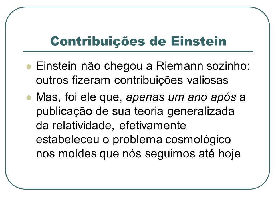 Contribuições de Einstein Einstein não chegou a Riemann sozinho: outros fizeram contribuições valiosas Mas, foi ele que, apenas um ano após a publicaç