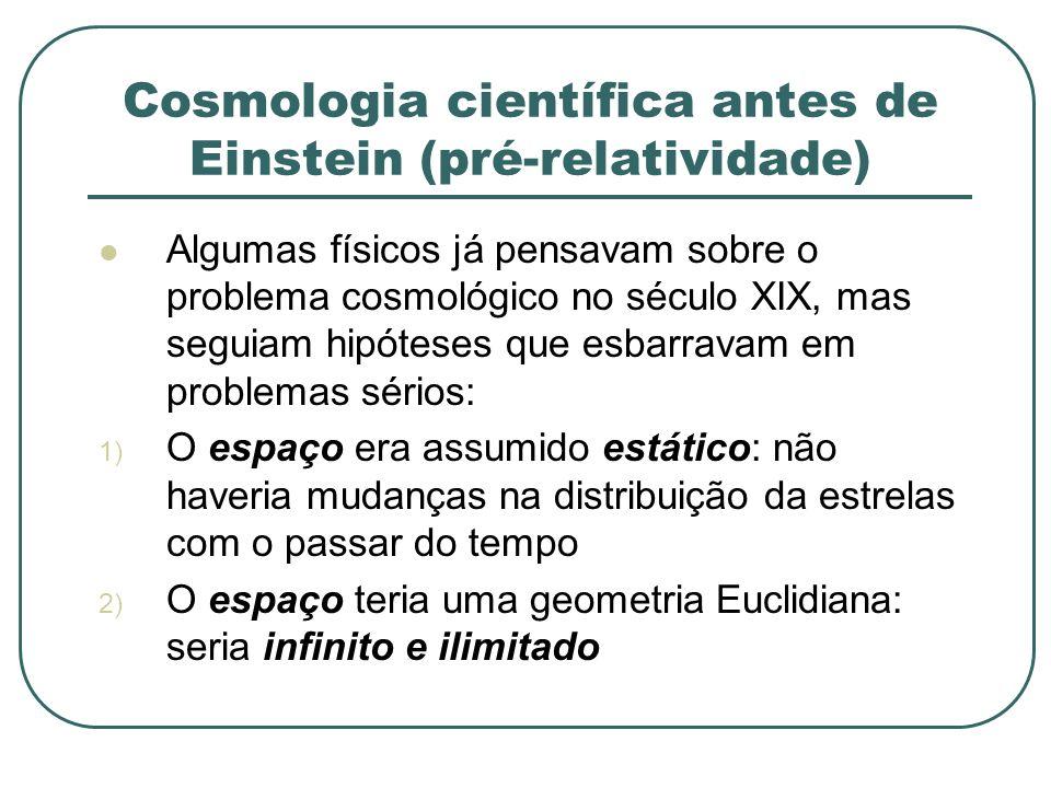 Cosmologia científica antes de Einstein (pré-relatividade) Algumas físicos já pensavam sobre o problema cosmológico no século XIX, mas seguiam hipótes