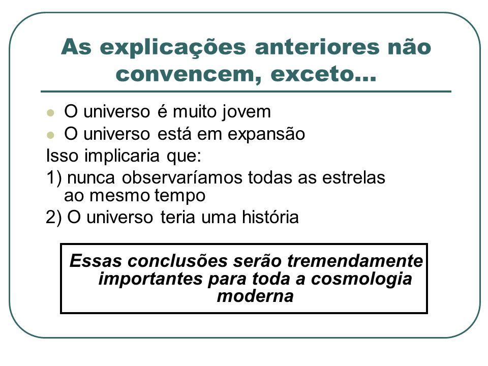 As explicações anteriores não convencem, exceto... O universo é muito jovem O universo está em expansão Isso implicaria que: 1) nunca observaríamos to