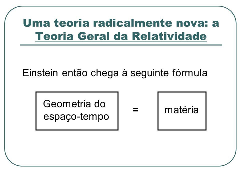Uma teoria radicalmente nova: a Teoria Geral da Relatividade Einstein então chega à seguinte fórmula Geometria do espaço-tempo =matéria